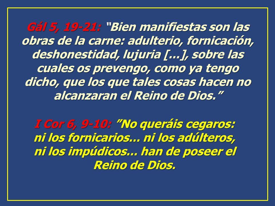 Gál 5, 19-21: Bien manifiestas son las obras de la carne: adulterio, fornicación, deshonestidad, lujuria [...], sobre las cuales os prevengo, como ya tengo dicho, que los que tales cosas hacen no alcanzaran el Reino de Dios.